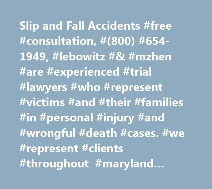 Slip and Fall Accidents #free #consultation, #(800) #654-1949, #lebowitz #& #mzhen #are #experienced #trial #lawyers #who #represent #victims #and #their #families #in #personal #injury #and #wrongful #death #cases. #we #represent #clients #throughout #maryland #and #washington #dc. #slip #and #fall #accidents…