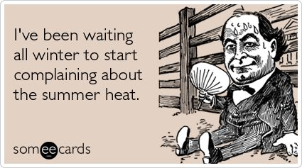 I've been waiting all winter to start complaining about the summer heat.Quotes, New England, Funny, Humor, Ecards, The Heat, Summer Heat, True Stories, Head Start