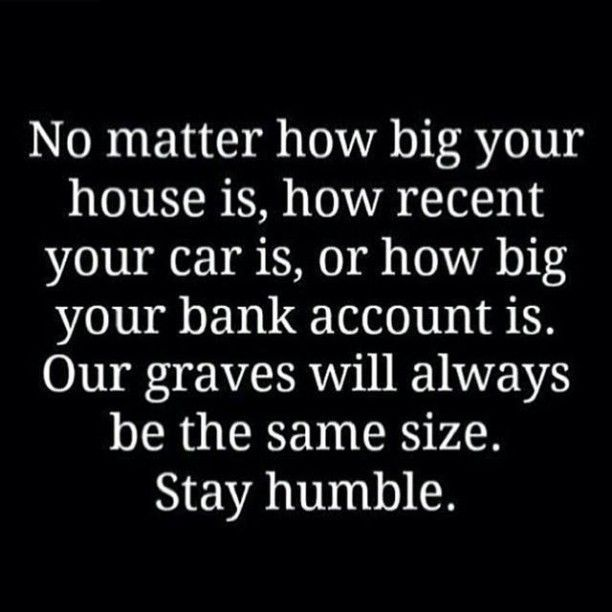 No matter how big your house is, how recent your car is, or how big your bank account is. Our graves will always be the same size. Stay humble.