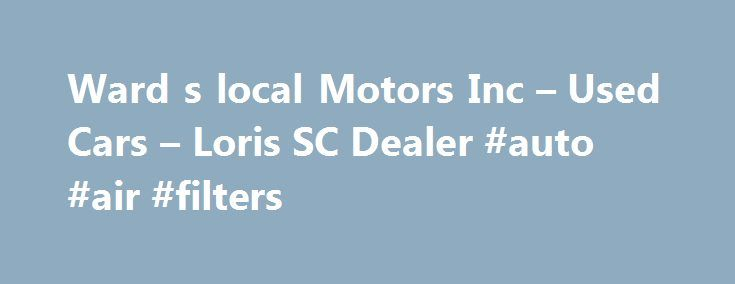 Ward s local Motors Inc – Used Cars – Loris SC Dealer #auto #air #filters http://autos.remmont.com/ward-s-local-motors-inc-used-cars-loris-sc-dealer-auto-air-filters/  #local car dealers # Ward's local Motors Inc – Loris SC, 29569 Welcome to Ward's local Motors Inc Serving Loris Used Cars, Used Pickup Trucks Lot Here at Ward's local... Read more >The post Ward s local Motors Inc – Used Cars – Loris SC Dealer #auto #air #filters appeared first on Auto.
