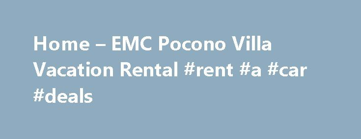 Home – EMC Pocono Villa Vacation Rental #rent #a #car #deals http://remmont.com/home-emc-pocono-villa-vacation-rental-rent-a-car-deals/  #pocono rentals # Vacation Villa Rental at Poconos: Your Private Getaway Enjoy the abundance of nature right outside your door while you reconnect with family and friends and take time to enjoy life at a slower pace. Included in your rental / stay, will be access to all of the amenities that Fernwood Resorts has to offer such as:   GREAT GOLF – Hit the…
