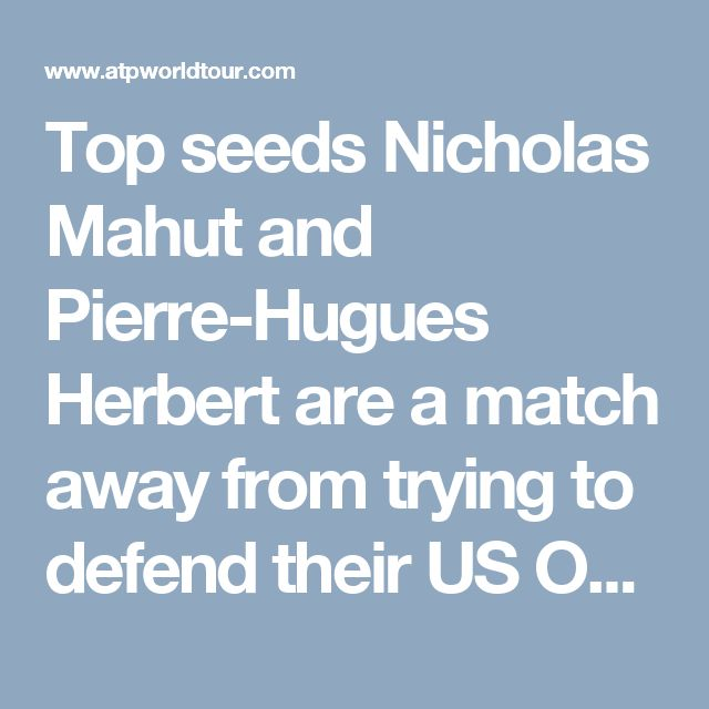 Top seeds Nicholas Mahut and Pierre-Hugues Herbert are a match away from trying to defend their US Open doubles title in New York.