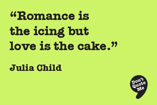 Romance is the icing but love is the cake. - Julia Child                                                                                                                                                     More