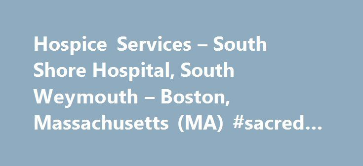Hospice Services – South Shore Hospital, South Weymouth – Boston, Massachusetts (MA) #sacred #heart #hospice http://hotel.nef2.com/hospice-services-south-shore-hospital-south-weymouth-boston-massachusetts-ma-sacred-heart-hospice/  #north shore hospice # Hospice Services Hospice of the South Shore is able to bring care to you or your loved one in the comfort of your home, or an assisted living or long-term care facility. Our multidisciplinary hospice care team including nurses, rehabilitation…