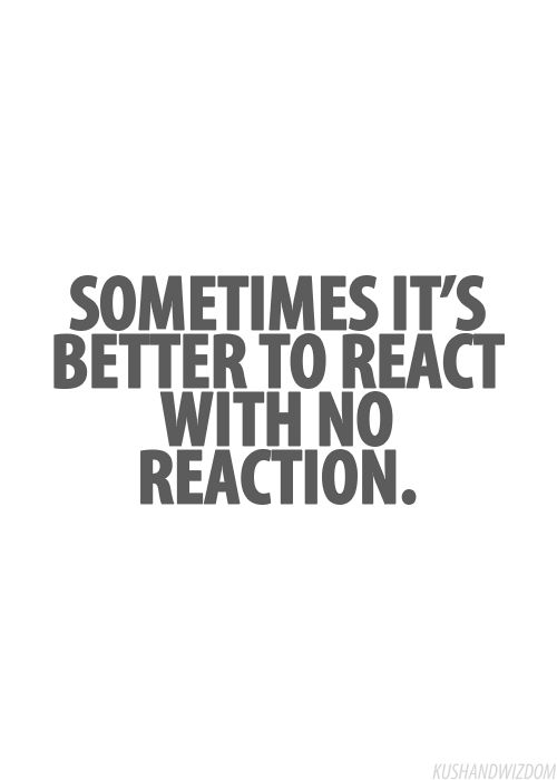 "We all have those ""people"" in our lives who want a reaction, so don't give them the satisfaction:)"