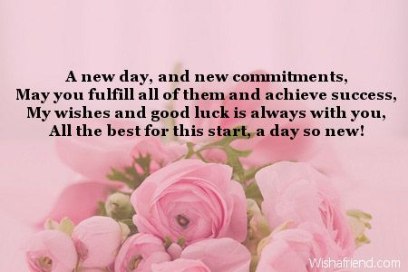 A new day, and new commitments, May you fulfill all of them and achieve success, My wishes and good luck is always with you, All the best for this start, a day so new!