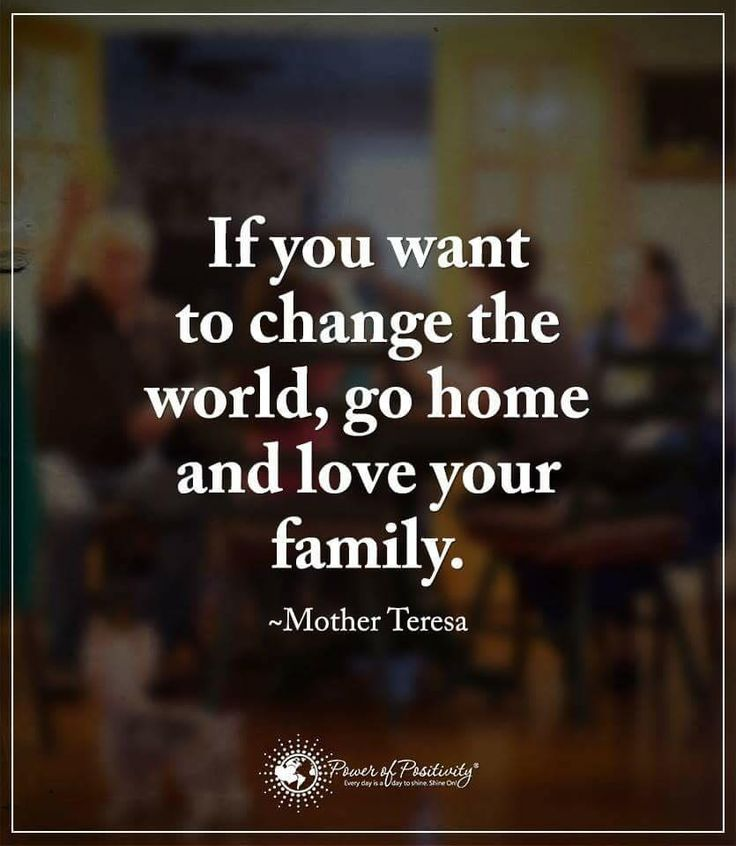 Inspirational Quotes if you want to change the world, go home and love your family. Mother Teresa Quotes