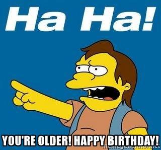You're older! Happy Birthday! - Nelson Muntz Simpson