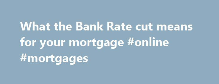 What the Bank Rate cut means for your mortgage #online #mortgages http://mortgage.nef2.com/what-the-bank-rate-cut-means-for-your-mortgage-online-mortgages/  #bank rate mortgage # What the Bank Rate cut means for your mortgage 10 August 2016 • 12:16pm H undreds of thousands of homeowners have just had their monthly mortgage repayments reduced. The Bank of England cut official interest rates from 0.5pc to 0.25pc today, meaning that borrowers with tracker mortgages will see a cut  Read More