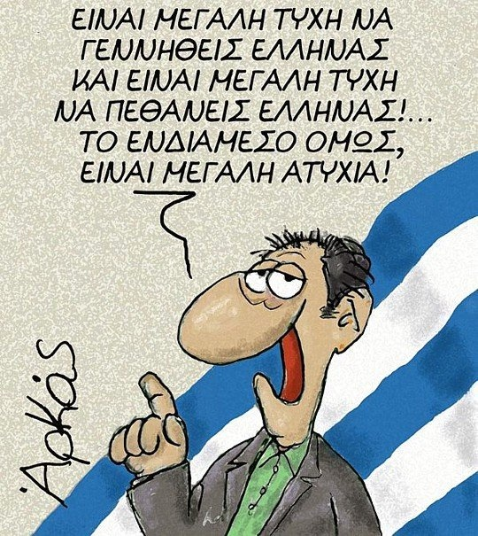 Its a big luck to born Greek and its a big luck to die Greek!...but the intermediate,its misfortune!