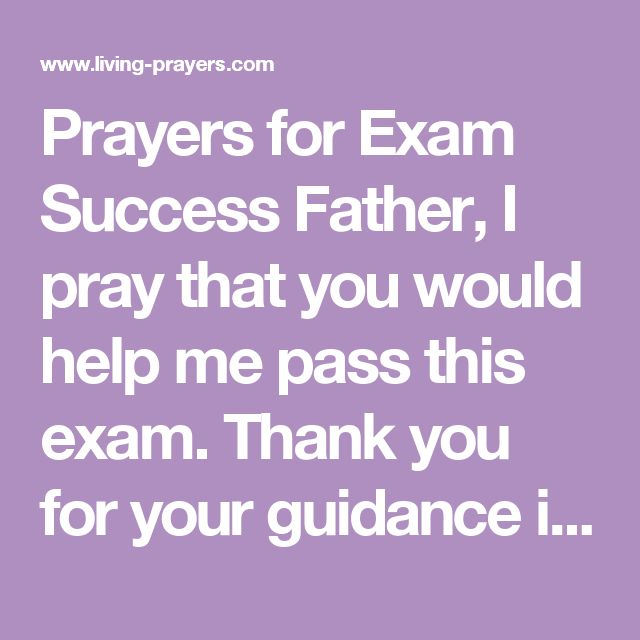 Prayers for Exam Success  Father, I pray that you would help me pass this exam. Thank you for your guidance in leading me to this study and for sustaining me as I have worked for this qualification. I ask now that your spirit would lead me. Come sharpen my thinking and help me to excel in this test of my learning and understanding. May I be able to recall everything I need from my studies and answer each question well. Amen.