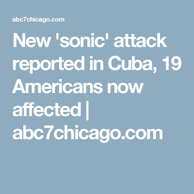 New 'sonic' attack reported in Cuba, 19 Americans now affected   abc7chicago.com
