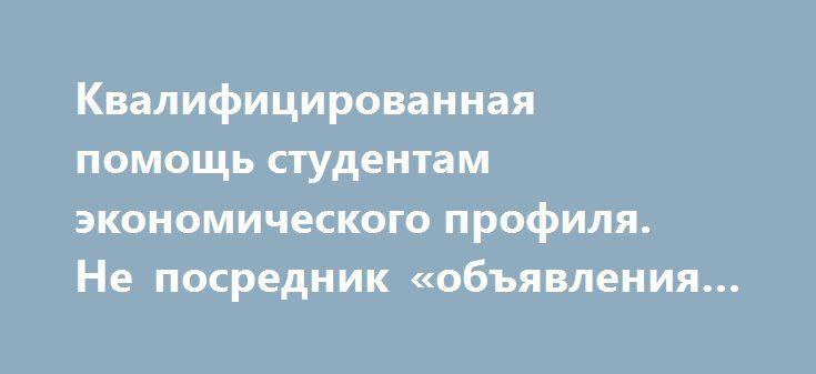 Квалифицированная помощь студентам экономического профиля. Не посредник «объявления Темир» http://www.pogruzimvse.ru/doska215/?adv_id=121  Здравствуйте, мой Друг и возможный Заказчик! Предлагаю Вам свои услуги по написанию авторских контрольных, курсовых, дипломных работ, эссе, рефератов по экономическим дисциплинам проверка качества, исправления бесплатно, всегда на связи, условия сотрудничества по телефону. Не посредник Жду Вас!