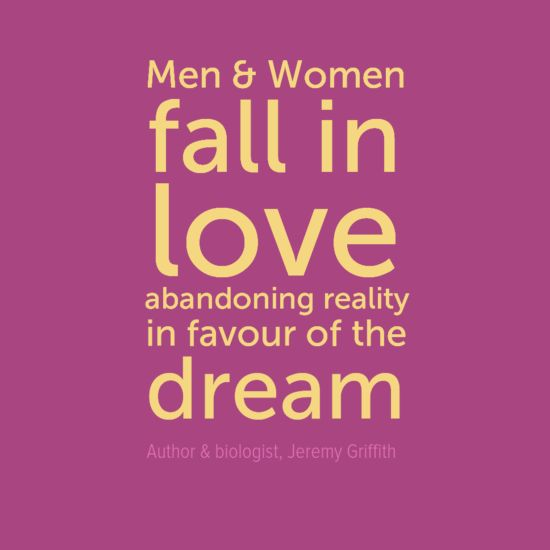 """Men and women fall in #love abandoning reality in favour of the dream"" Author and biologist Jeremy Griffith."