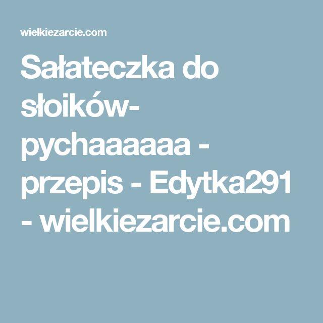Sałateczka do słoików- pychaaaaaa - przepis - Edytka291 - wielkiezarcie.com