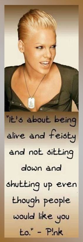 "This is soo me..""It's about being alive and feisty and not sitting down and shutting up even though people would like you to."" — Pink, singer  #Pink #music via Nikki Bill"