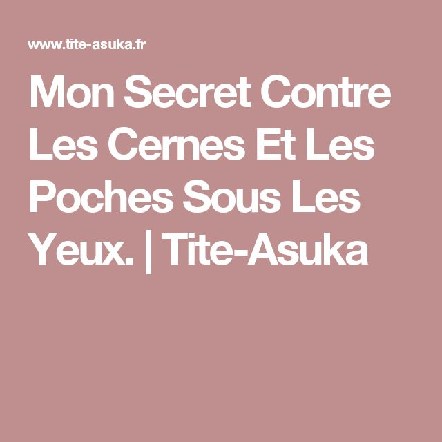 Mon Secret Contre Les Cernes Et Les Poches Sous Les Yeux. | Tite-Asuka