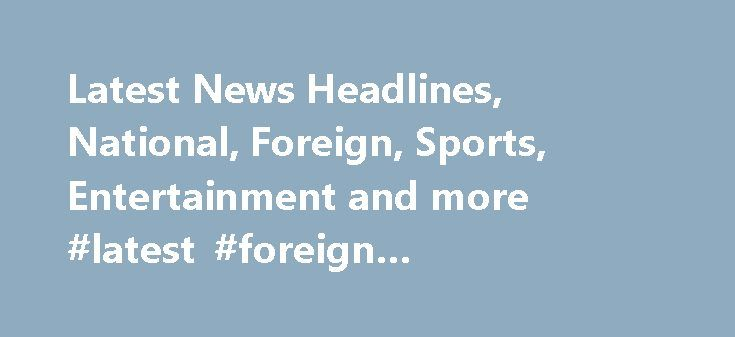 Latest News Headlines, National, Foreign, Sports, Entertainment and more #latest #foreign #entertainment #news http://entertainment.remmont.com/latest-news-headlines-national-foreign-sports-entertainment-and-more-latest-foreign-entertainment-news-2/  #latest foreign entertainment news # Pakistan supports Saudi-led anti-terror coalition: Nawaz Sharif 20 people in critical condition following ceramics factory roof collapse in Gujranwala Foreign…