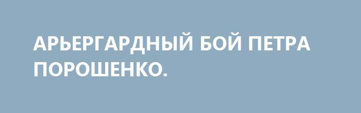 АРЬЕРГАРДНЫЙ БОЙ ПЕТРА ПОРОШЕНКО. http://rusdozor.ru/2017/02/01/arergardnyj-boj-petra-poroshenko/  Очередное наступление украинских войск в Донбассе чудесным образом совпало с визитом президента Украины Петра Порошенко в Германию. Что неудивительно. Главным покровителем нынешней украинской власти всегда считался вице-президент США Джо Байден. Он пользовался большим доверием в администрации Барака Обамы и неоднократно ...