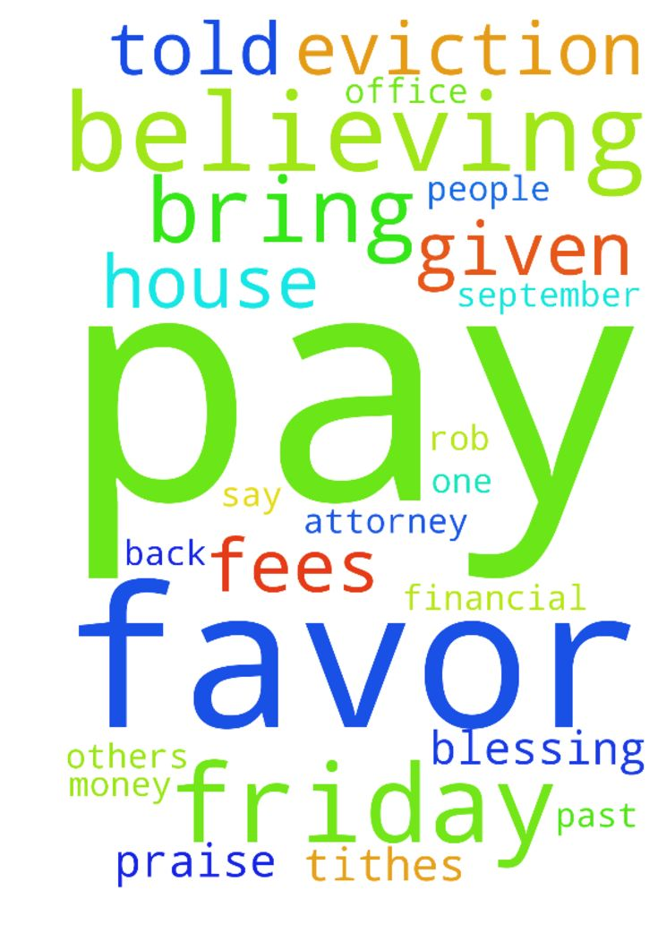 Dear Lord, I was  given an eviction - Dear Lord, I was  given an eviction notice to be out of my apartment by September 12, 2016 at 5:00 PM unless I pay $1,939.00 for back rent and attorney fees and other fees. I prayed for favor, called and had other people on prayer lines paying for favor and I went in the office and told them I don't have the money and if they could wait until Friday when I get paid. They said usually they come and pack your things, but praise the Lord I had favor and I…