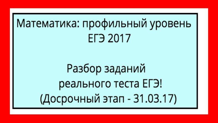 РЕАЛЬНОЕ ЕГЭ 2017 ГОДА ПО ПРОФИЛЬНОЙ МАТЕМАТИКЕ (ДОСРОЧНЫЙ ЭТАП)