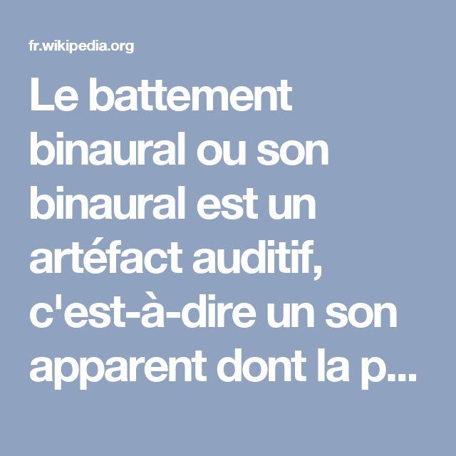 Le battement binaural ou son binaural est un artéfact auditif, c'est-à-dire un son apparent dont la perception apparaît dans le cerveau en raison d'un stimulus physique spécifique.