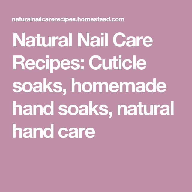 Natural Nail Care Recipes: Cuticle soaks, homemade hand soaks, natural hand care