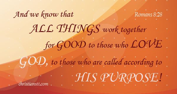 Let us open our mouths and confess daily, in prayer – ALL THINGS work together for GOOD to those who LOVE GOD and are called according to HIS purpose!