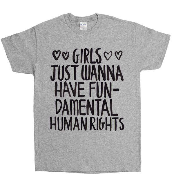 Girls Just Wanna Have Fundamental Human Rights -- Unisex T-Shirt