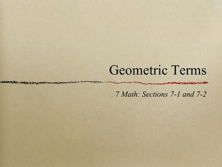 Geometric Terms 7 Math: Sections 7-1 and 7-2. Lines and Planes Point - indicates a location in space. Line - A series of points that extend forever in.