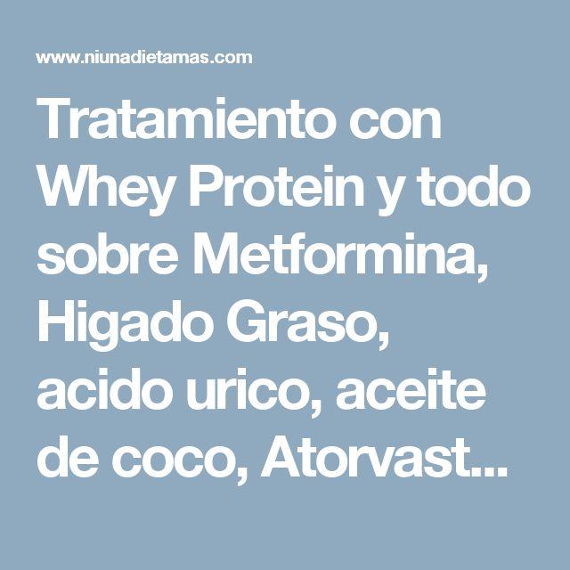 Tratamiento con Whey Protein y todo sobre Metformina, Higado Graso, acido urico, aceite de coco, Atorvastatina, vinagre de manzana y té verde