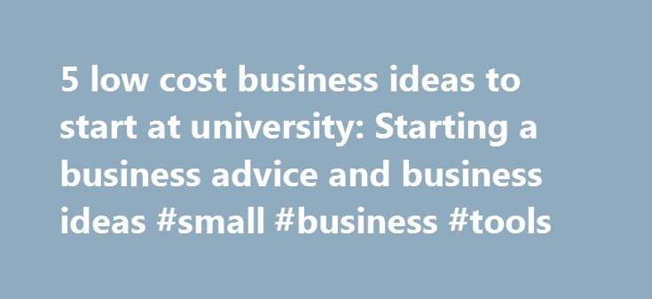 5 low cost business ideas to start at university: Starting a business advice and business ideas #small #business #tools http://business.remmont.com/5-low-cost-business-ideas-to-start-at-university-starting-a-business-advice-and-business-ideas-small-business-tools/  #business ideas for college students # 5 low cost business ideas to start at university Some of the world's most famous entrepreneurs started businesses while at university; Mark Zuckerberg, Bill Gates, Sergey Brin, Larry Page –…