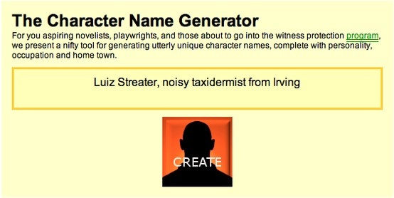 The Character Name Generator For you aspiring novelists, playwrights, and those about to go into the witness protection program, we present a nifty tool for generating utterly unique character names, complete with personality, occupation and home town. (Fairly comical results - excellent for short story prompts)