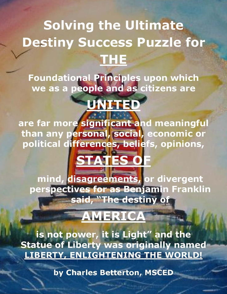 "We agree with Benjamin Franklin who said, ""The destiny of America is not power, it is Light"".  Solving the Ultimate Destiny Success Puzzle for the USA from Universal StewardHeirShip, Inc., presents a possible future vision of a United State of Americans. It also issues an invitation, a call to action and a comprehensive Strategic Implementation Matrix™ for establishing a network of CAN DO! Community Economic Development Resource Centers for Self-help, Empowerment and Capacity Building."