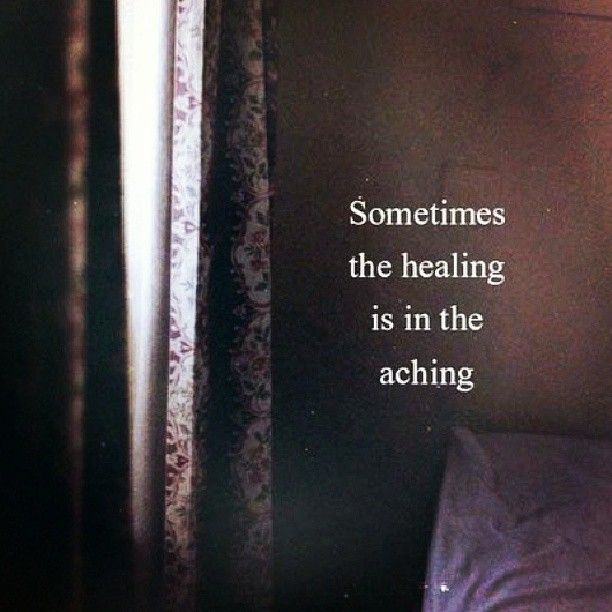 quotes - quote - sometimes the healing is in the aching - pain - heartbreak - heartbroken - love