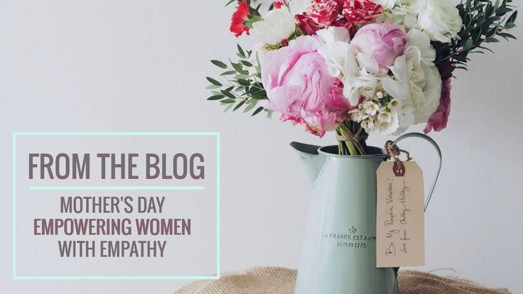 From the blog 6- Mother's Day. Empowering Women with Empathy.