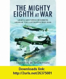 MIGHTY EIGHTH AT WAR, THE USAAF 8th Air Force Bombers Versus the Luftwaffe 1943-1945 (9781848842175) Martin Bowman , ISBN-10: 1848842171  , ISBN-13: 978-1848842175 ,  , tutorials , pdf , ebook , torrent , downloads , rapidshare , filesonic , hotfile , megaupload , fileserve