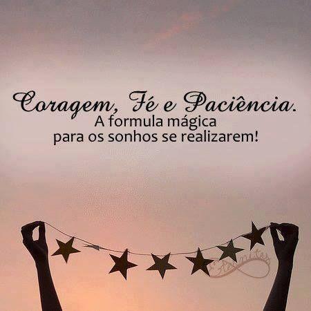 Coragem, fé e paciência. A fórmula mágica para os sonhos se realizarem! #sonhos