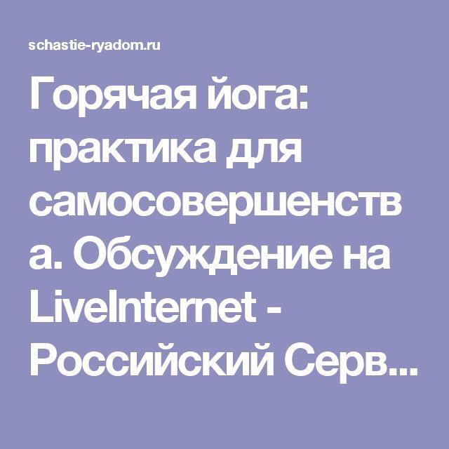 Горячая йога: практика для самосовершенства. Обсуждение на LiveInternet - Российский Сервис Онлайн-Дневников