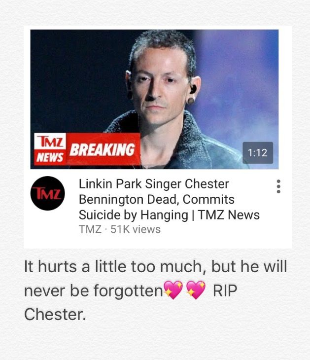 Chester Bennington. I'm not a Linkin Park fam, honestly, I don't know many of their songs really but I've definitely heard of them. And hearing this news, 2 days ago really just was difficult. Suicide is one of the most emotional things for me, honestly. In my opinion, suicide of one of the worst ways to die. For one to be so unhappy with one's life, enough for them to end it all right there. That's just, crazy. RIP, Chester Bennington.
