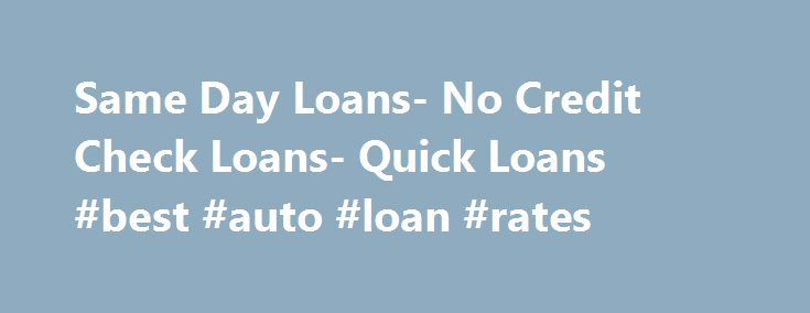 Same Day Loans- No Credit Check Loans- Quick Loans #best #auto #loan #rates http://canada.remmont.com/same-day-loans-no-credit-check-loans-quick-loans-best-auto-loan-rates/  #quick loans no credit checks # Same Day Loans Do you need cash right away? Same day loans are what you should opt for then. Against these loans you can get cash in hand on the same day of applying. At Quick Loans No Credit Check we will put our best effort to help you find these loans with competitive terms and rates…