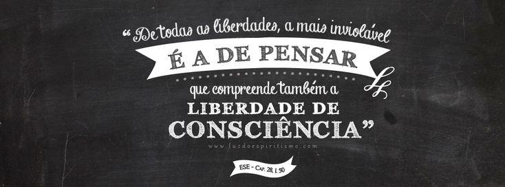 """""""De todas as liberdades, a mais inviolável é a de pensar, que compreende também a liberdade de consciência."""" O Evangelho Segundo o Espiritis..."""
