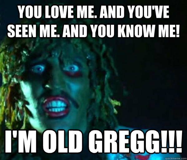 You love me. And you've seen me. And you know me! I'm old gregg!!!  Good guy old greg