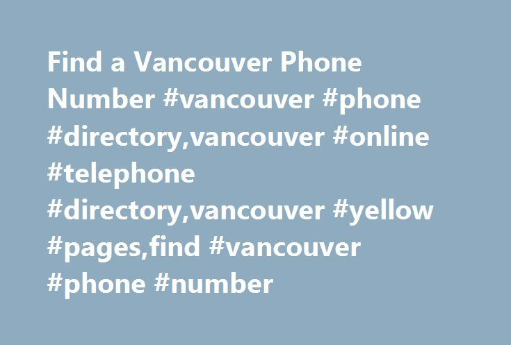 Find a Vancouver Phone Number #vancouver #phone #directory,vancouver #online #telephone #directory,vancouver #yellow #pages,find #vancouver #phone #number http://montana.nef2.com/find-a-vancouver-phone-number-vancouver-phone-directoryvancouver-online-telephone-directoryvancouver-yellow-pagesfind-vancouver-phone-number/  Find a Vancouver Phone Number Vancouver has very good online phone directories and internet Yellow Pages sites where you can find residential and business telephone numbers…