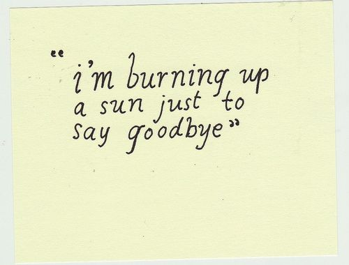 TRUE LOVE RIGHT THERE. Burning up a sun just to say goodbye.