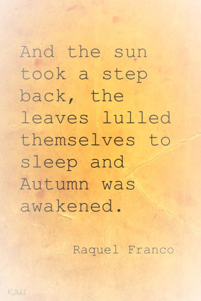 And the Sun took a step back, the leaves lulled themselves to sleep and Autumn was awakened.   -Raquel Franco
