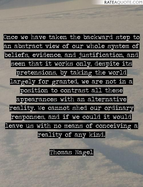 Once we have taken the backward step to an abstract view of our whole system of beliefs, evidence, and justification, and seen that it works only,...
