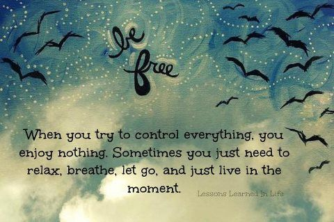 relax, breathe. let go. and just live in the moment.