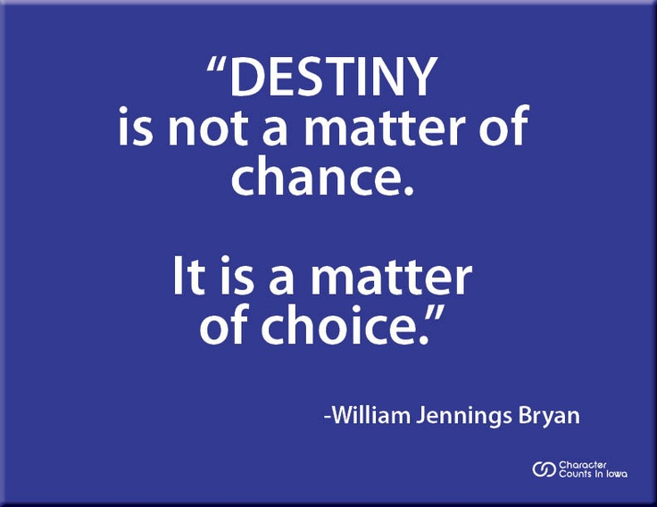 destiny is a matter of choice not a matter of chance Destiny is not a matter of chance,its not a matter of choice, its not a thing to we waited on its a thing to be achieved i am using this quote in an.