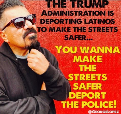 """George Lopez Suggested Trump Deport Police    Viral Instagram post allegedly published by comedian George Lopez that said, """"The Trump administration is deporting Latinos to make the streets safer… You wanna make the streets safer deport the police.""""  iRumorMill.com Determination: Real"""